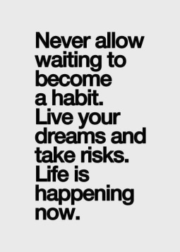 Life is happening now