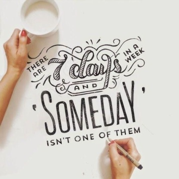 Someday is not one of them